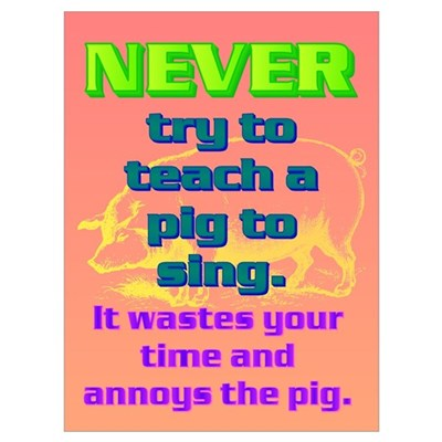 NEVER try to teach a pig to sing Poster