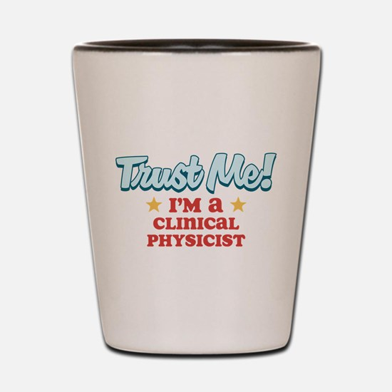 Trust me Clinical physicist Shot Glass