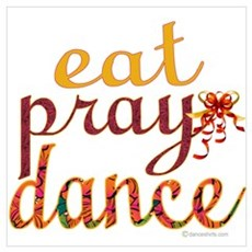 Eat Pray Dance by Danceshirts.com Poster