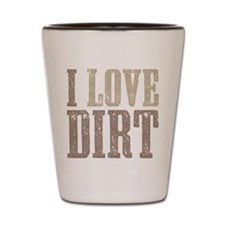 I Love Dirt Shot Glass