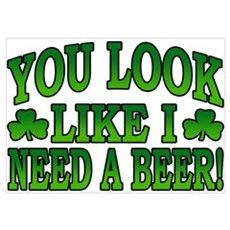 You Look Like I Need a Beer Poster