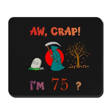 AW, CRAP! I'M 75? Gift Mousepad