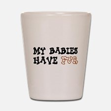 'My Babies Have Fur' Shot Glass