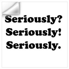 Seriously? Seriously! Wall Decal