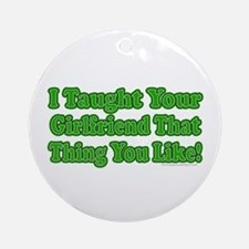 I Taught Your Girlfriend... Ornament (Round)