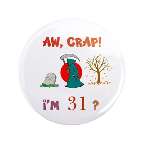 """AW, CRAP! I'M 31? Gift 3.5"""" Button"""