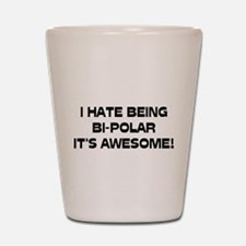 I Hate Being Bi-Polar It's Awesome! Shot Glass