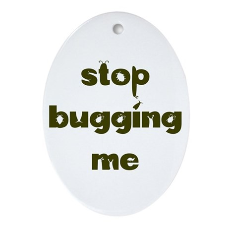 Stop Bugging Me Oval Ornament