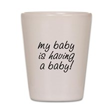 My baby is having a baby! Shot Glass