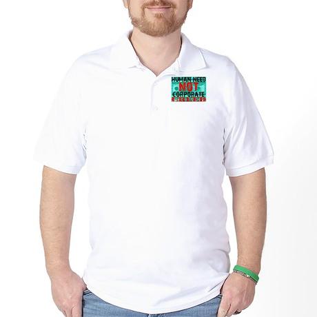 Human Need Not Corporate Greed Golf Shirt