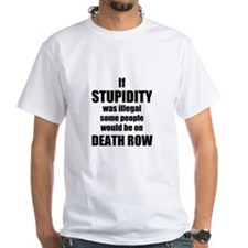 If Stupidity was illegal White Tshirt