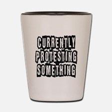 Currently Protesting Something Shot Glass