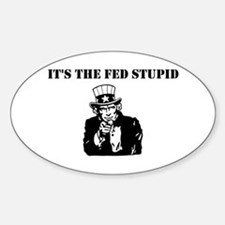 It's The Fed Stupid Sticker (Oval)