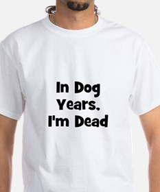 In Dog Years, I'm Dead Shirt