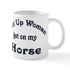 Shut Up Woman Get On My Horse Mug