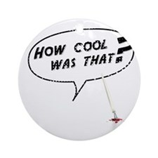 How cool was that? Ornament (Round)