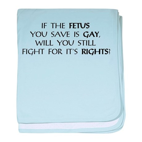 If the Fetus You Save is Gay baby blanket