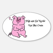 PIGS ARE FOR LOVIN,NOT THE OVEN! Oval Decal
