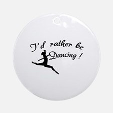 I'd rather be dancing ! Ornament (Round)