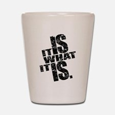 It Is What It Is Shot Glass