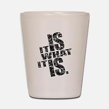 It Is What It Is Shot Glass