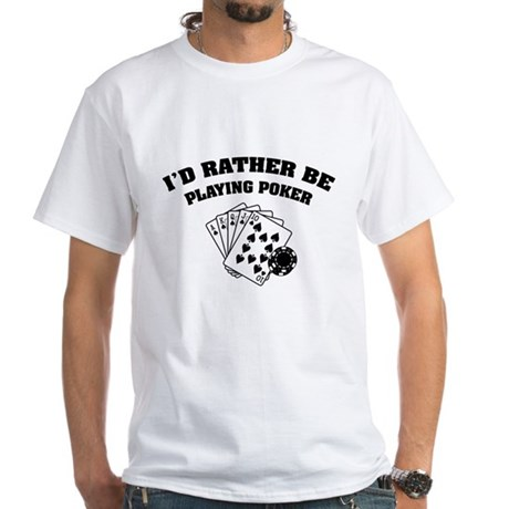 I'd rather be playing poker White T-Shirt