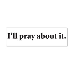 I'll Pray About It Car Magnet 10 x 3