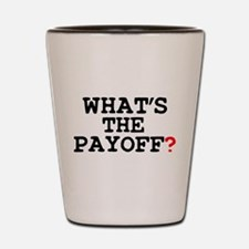 WHATS THE PAYOFF Shot Glass