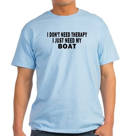 I DON'T NEED THERAPY. I JUST NEED MY BOAT Light T-