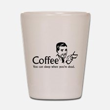 Coffee - You can sleep when .. Shot Glass