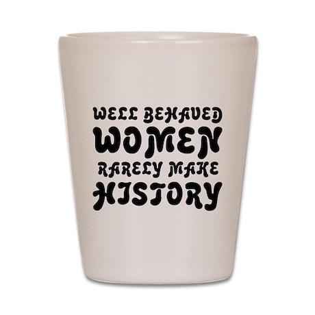 Well Behaved Women Rarely Make History Shot Glass