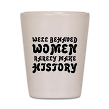 Well Behaved Women Rarely Make History Shot Glass