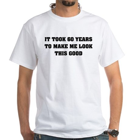 It took me 60 years White T-Shirt