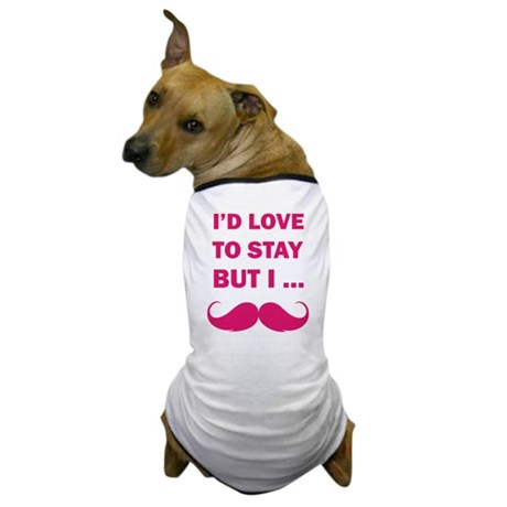 I'd love to stay but I... Dog T-Shirt