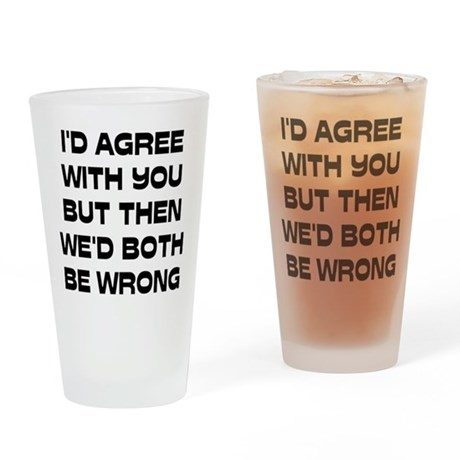 I'd Agree With You But Drinking Glass