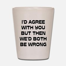 I'd Agree With You But Shot Glass