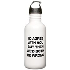 I'd Agree With You But Water Bottle