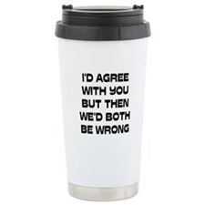 I'd Agree With You But Travel Mug