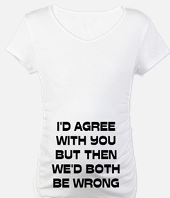 I'd Agree With You But Shirt