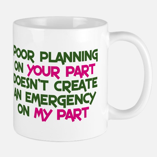 Poor planning on your part Mug