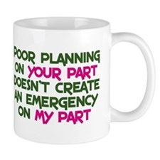 Poor planning on your part Small Mugs