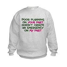 Poor planning on your part Sweatshirt