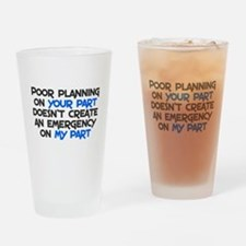 Poor planning on your part Drinking Glass