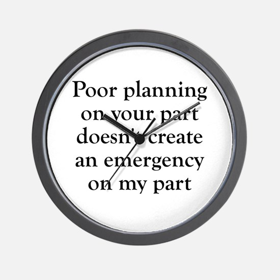 Poor planning on your part Wall Clock