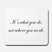 It's What You Do, Not Where Y Mousepad