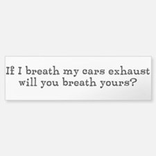 If I breath my cars exhaust,... Bumper Bumper Sticker