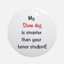 My Show dog is smarter... Ornament (Round)