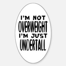 I'm not overweight. I'm just under tall. Fatt Stic
