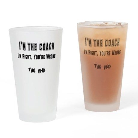 I'm the Coach, I'm Right Drinking Glass