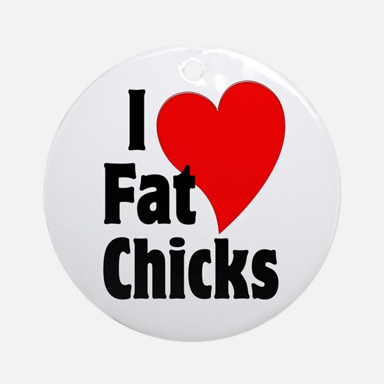 I Love Fat Chicks Chubby Chaser Ornament (Round)